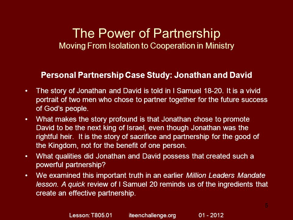 The Power of Partnership Moving From Isolation to Cooperation in Ministry Personal Partnership Case Study: Jonathan and David The story of Jonathan and David is told in I Samuel 18-20.