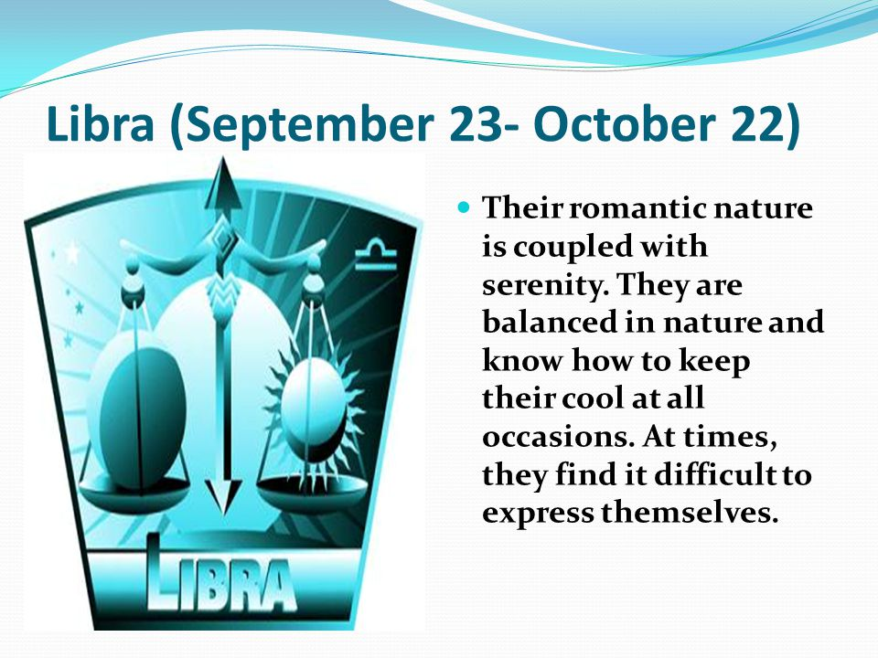 Libra (September 23- October 22) Their romantic nature is coupled with serenity. They are balanced in nature and know how to keep their cool at all oc