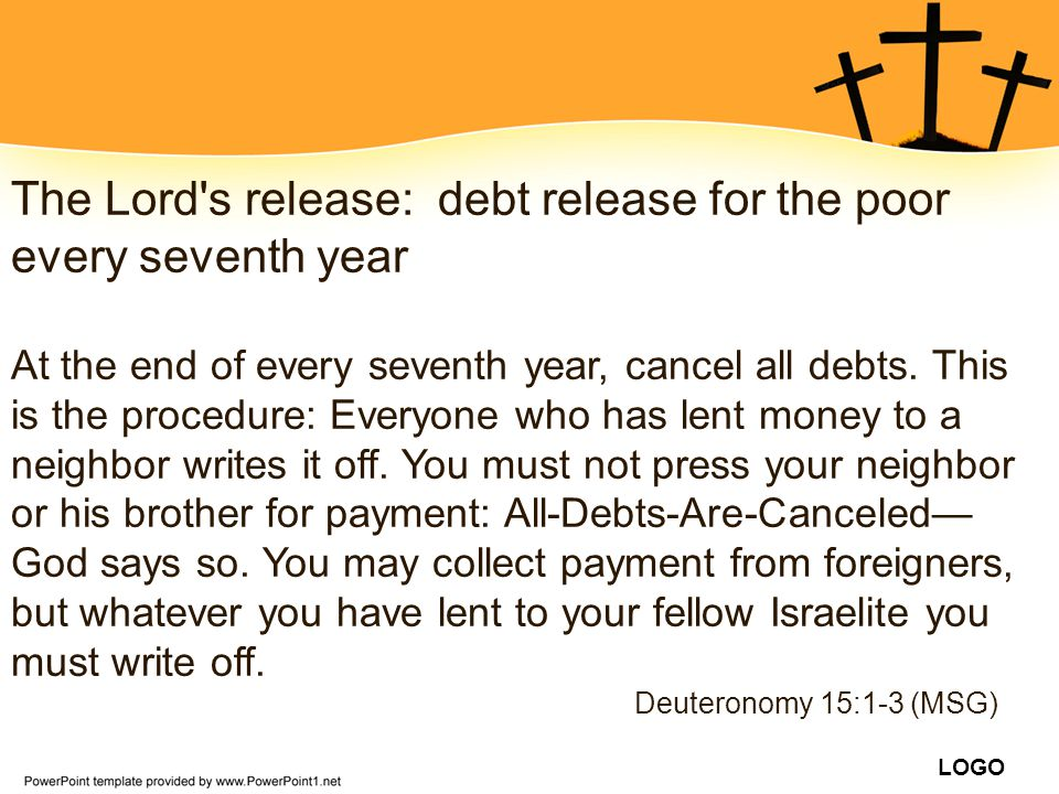 LOGO The Lord's release: debt release for the poor every seventh year At the end of every seventh year, cancel all debts. This is the procedure: Every