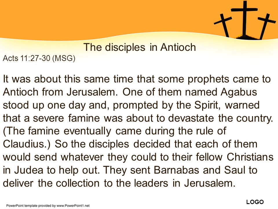 LOGO The disciples in Antioch Acts 11:27-30 (MSG) It was about this same time that some prophets came to Antioch from Jerusalem. One of them named Aga