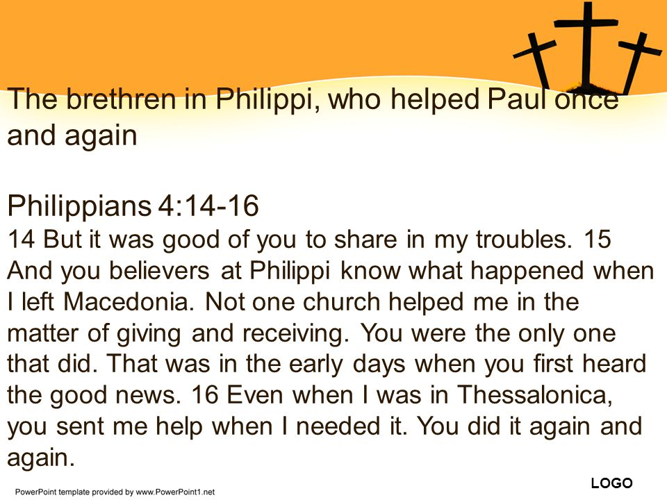 LOGO The brethren in Philippi, who helped Paul once and again Philippians 4:14-16 14 But it was good of you to share in my troubles. 15 And you believ