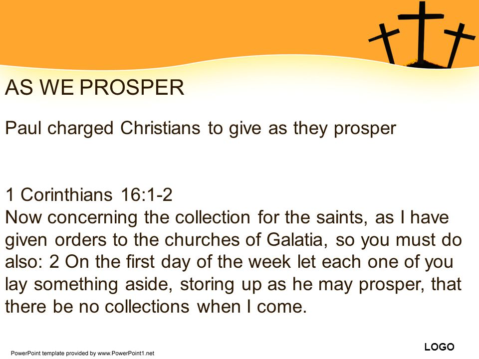 LOGO AS WE PROSPER Paul charged Christians to give as they prosper 1 Corinthians 16:1-2 Now concerning the collection for the saints, as I have given