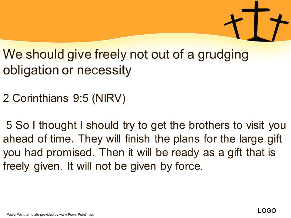 LOGO We should give freely not out of a grudging obligation or necessity 2 Corinthians 9:5 (NIRV) 5 So I thought I should try to get the brothers to v