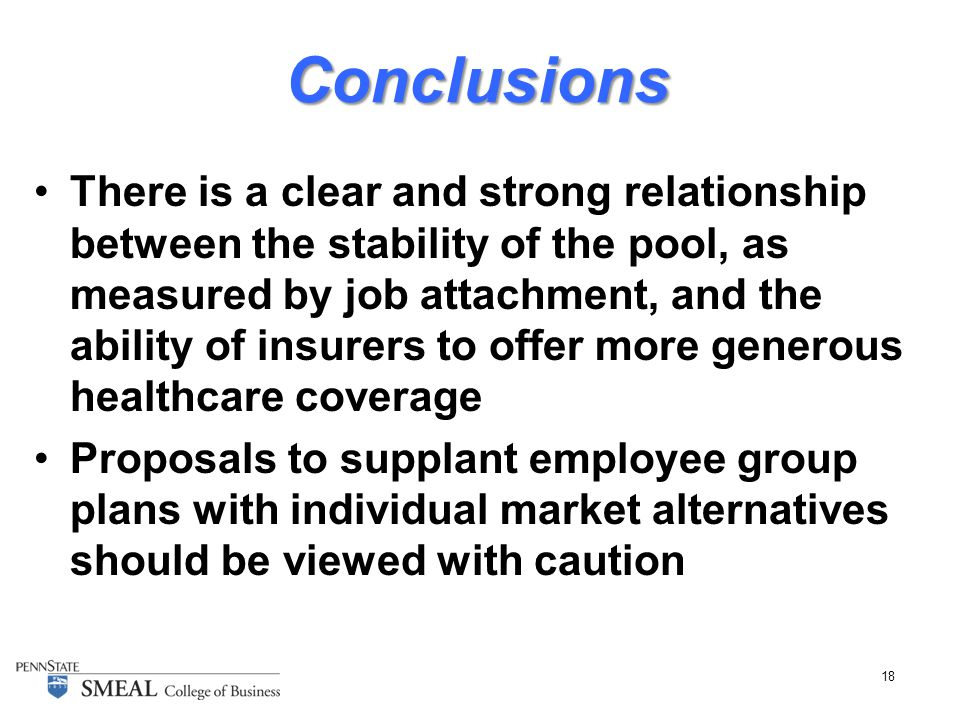 18 Conclusions There is a clear and strong relationship between the stability of the pool, as measured by job attachment, and the ability of insurers to offer more generous healthcare coverage Proposals to supplant employee group plans with individual market alternatives should be viewed with caution