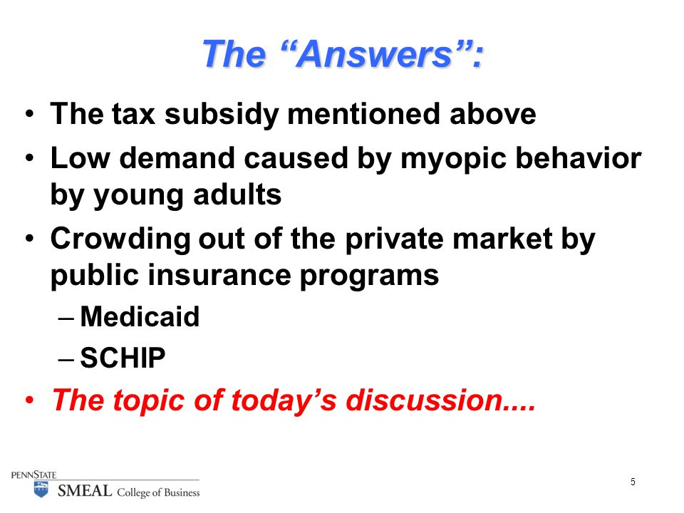 5 The Answers : The tax subsidy mentioned above Low demand caused by myopic behavior by young adults Crowding out of the private market by public insurance programs –Medicaid –SCHIP The topic of today's discussion....