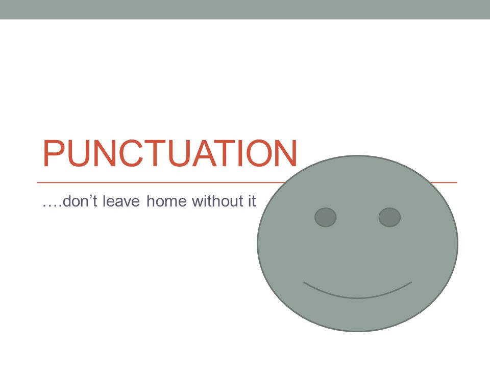 PUNCTUATION ….don't leave home without it