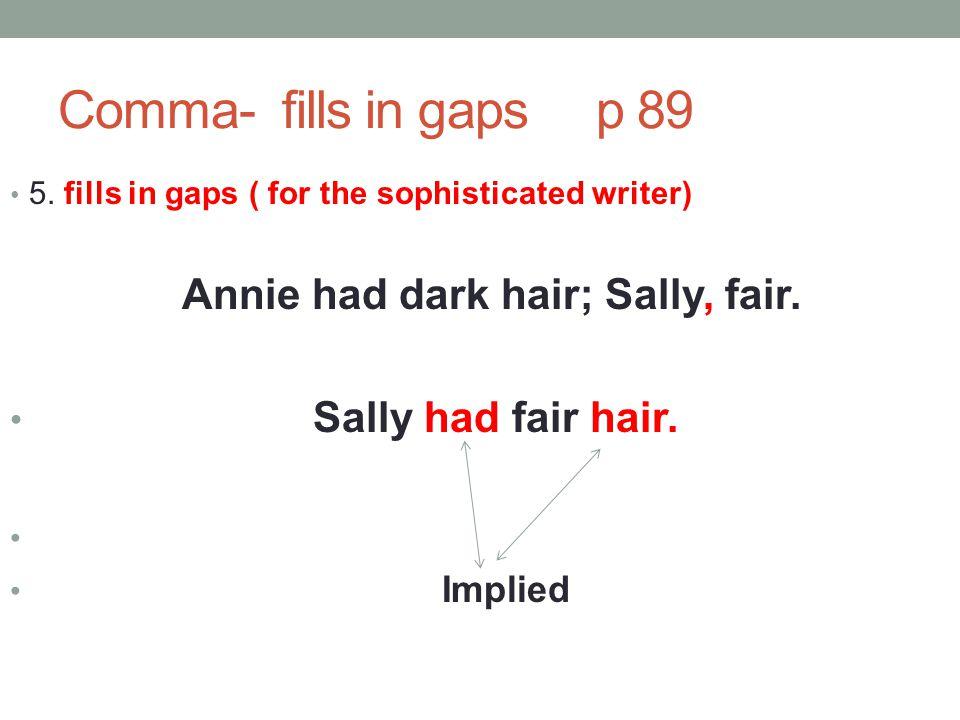Comma- fills in gaps p 89 5. fills in gaps ( for the sophisticated writer) Annie had dark hair; Sally, fair. Sally had fair hair. Implied