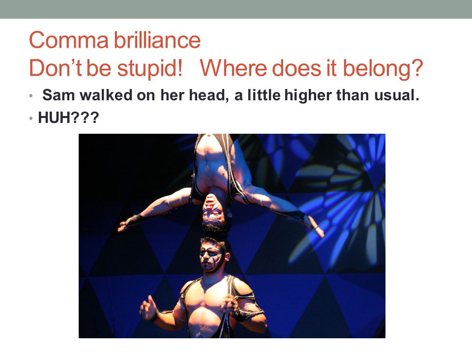 Comma brilliance Don't be stupid! Where does it belong? Sam walked on her head, a little higher than usual. HUH???