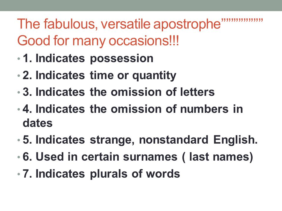 The fabulous, versatile apostrophe''''''''''''''''' Good for many occasions!!! 1. Indicates possession 2. Indicates time or quantity 3. Indicates the