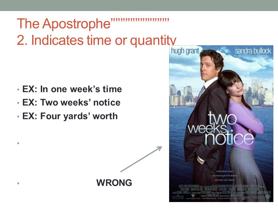 The Apostrophe'''''''''''''''''''''''' 2. Indicates time or quantity EX: In one week's time EX: Two weeks' notice EX: Four yards' worth WRONG