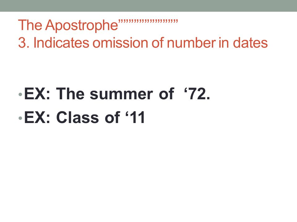 The Apostrophe''''''''''''''''''''''' 3. Indicates omission of number in dates EX: The summer of '72. EX: Class of '11
