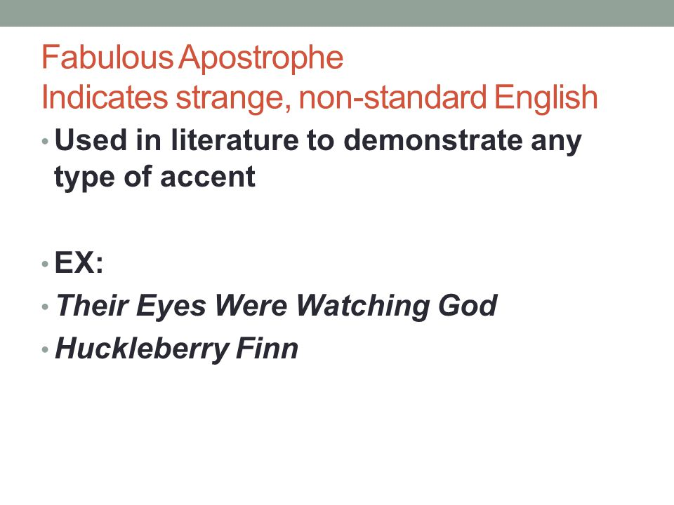 Fabulous Apostrophe Indicates strange, non-standard English Used in literature to demonstrate any type of accent EX: Their Eyes Were Watching God Huck