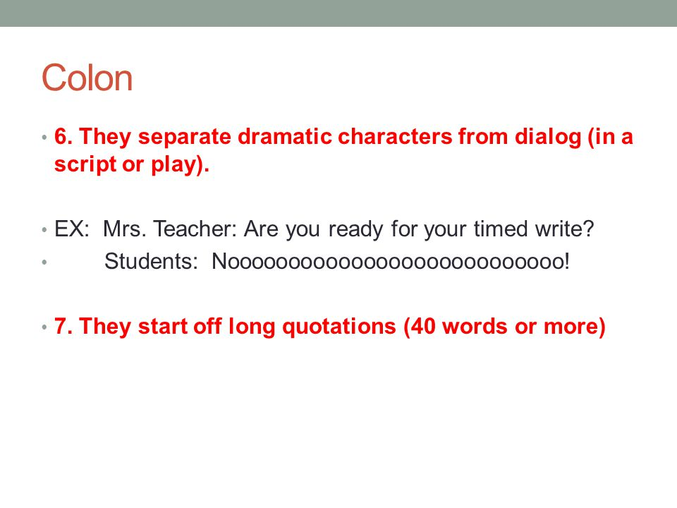 Colon 6. They separate dramatic characters from dialog (in a script or play). EX: Mrs. Teacher: Are you ready for your timed write? Students: Nooooooo