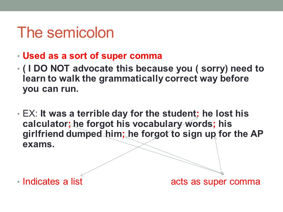 The semicolon Used as a sort of super comma ( I DO NOT advocate this because you ( sorry) need to learn to walk the grammatically correct way before y