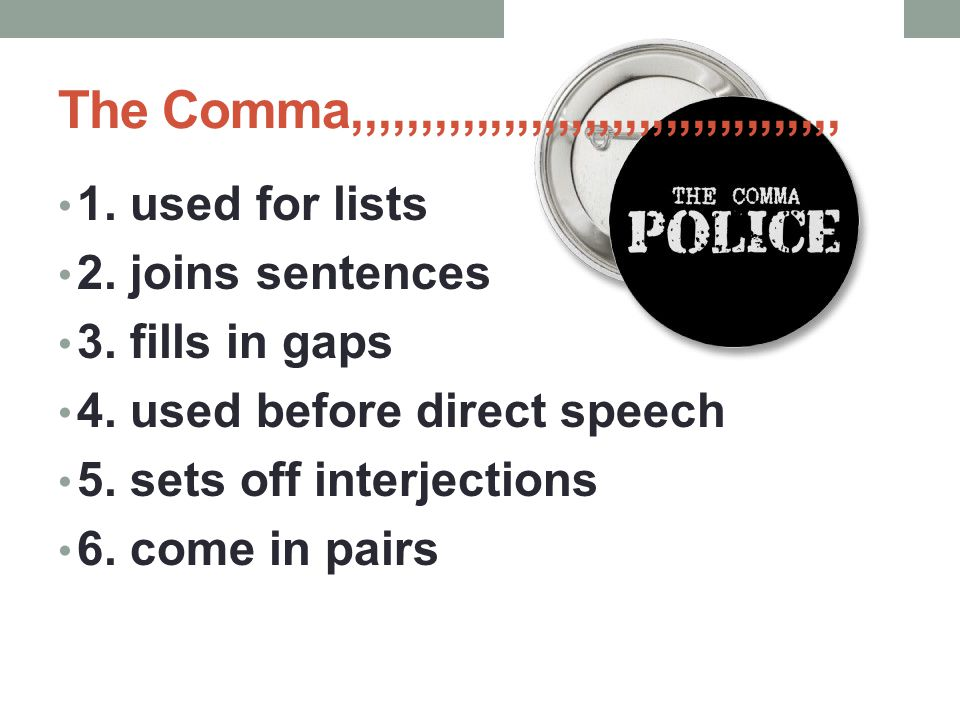 The Comma,,,,,,,,,,,,,,,,,,,,,,,,,,,,,,,,,,,, 1. used for lists 2. joins sentences 3. fills in gaps 4. used before direct speech 5. sets off interject