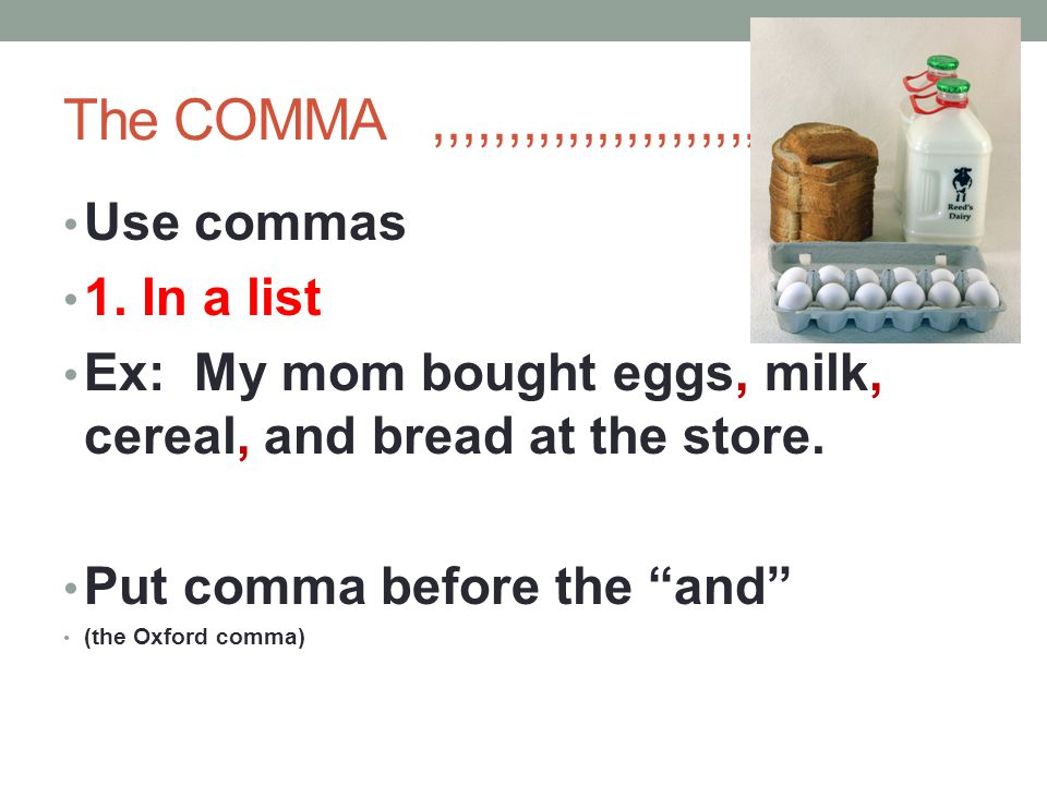 """The COMMA,,,,,,,,,,,,,,,,,,,,,,,,,,,, Use commas 1. In a list Ex: My mom bought eggs, milk, cereal, and bread at the store. Put comma before the """"and"""""""