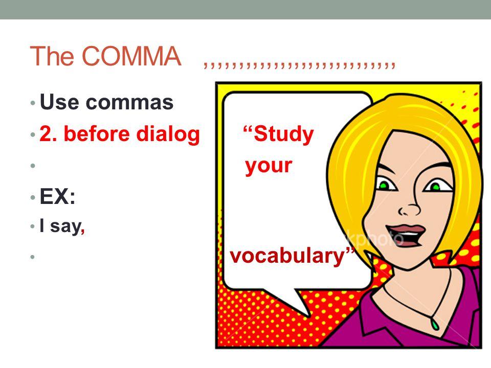 "The COMMA,,,,,,,,,,,,,,,,,,,,,,,,,,,, Use commas 2. before dialog ""Study your EX: I say, vocabulary"""