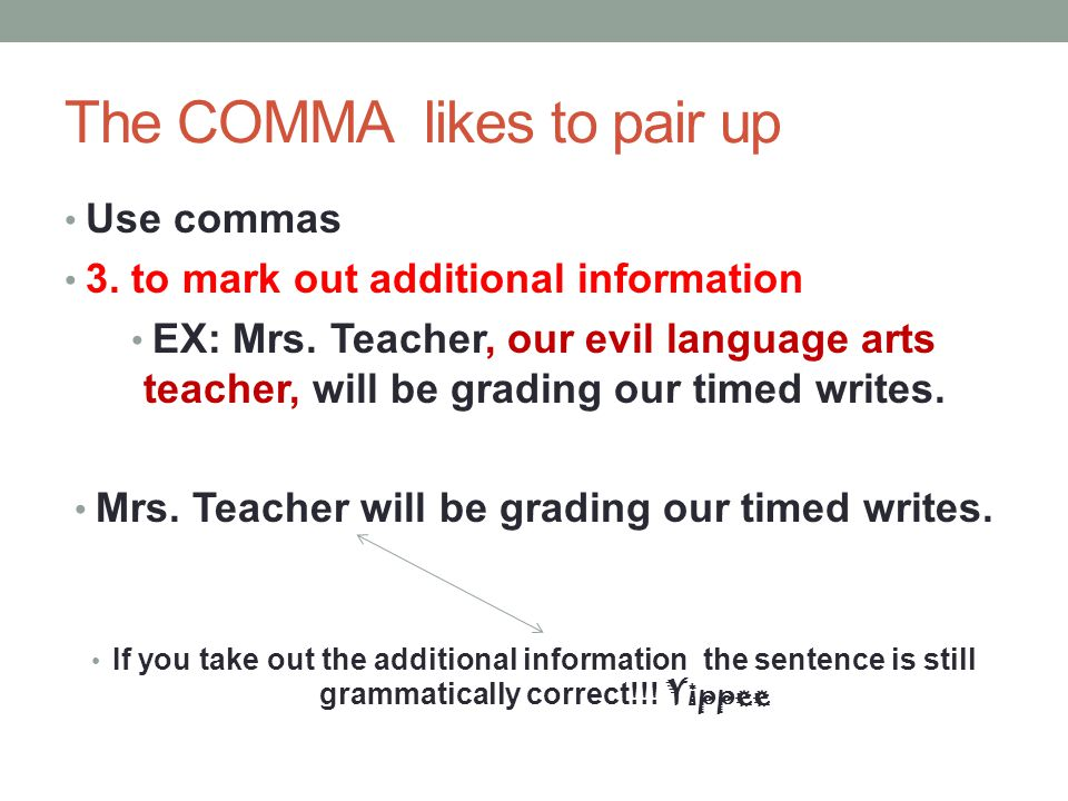 The COMMA likes to pair up Use commas 3. to mark out additional information EX: Mrs. Teacher, our evil language arts teacher, will be grading our time