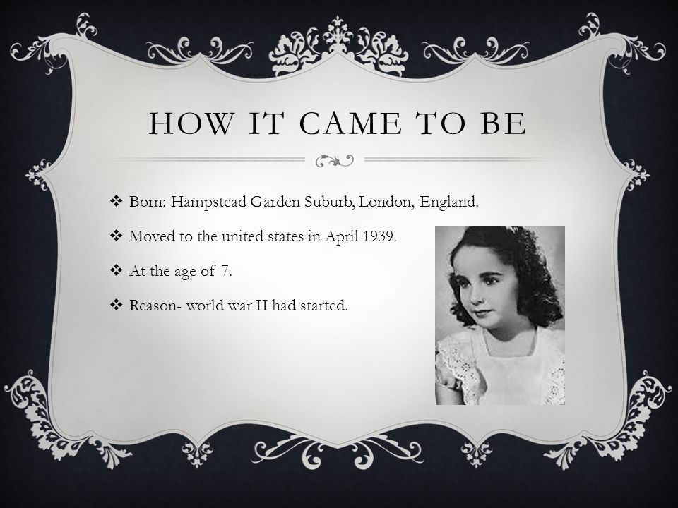 HOW IT CAME TO BE  Born: Hampstead Garden Suburb, London, England.  Moved to the united states in April 1939.  At the age of 7.  Reason- world war