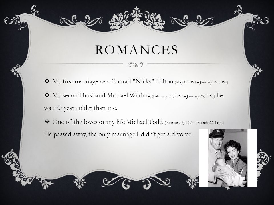 ROMANCES  My first marriage was Conrad Nicky Hilton (May 6, 1950 – January 29, 1951)  My second husband Michael Wilding (February 21, 1952 – January 26, 1957): he was 20 years older than me.