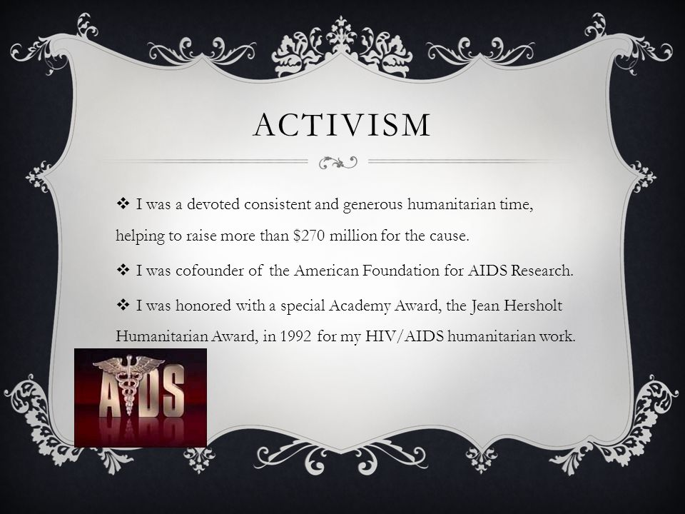 ACTIVISM  I was a devoted consistent and generous humanitarian time, helping to raise more than $270 million for the cause.  I was cofounder of the