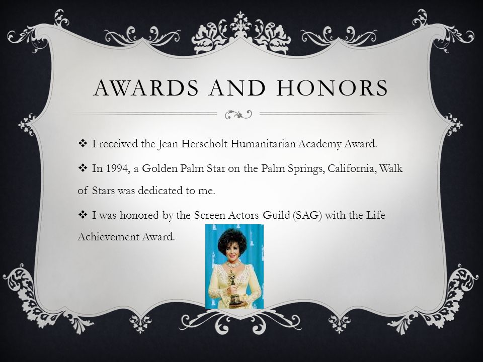AWARDS AND HONORS  I received the Jean Herscholt Humanitarian Academy Award.  In 1994, a Golden Palm Star on the Palm Springs, California, Walk of S