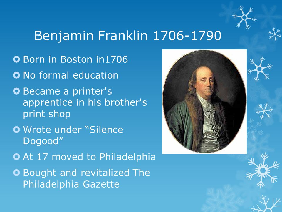 Benjamin Franklin 1706-1790  Born in Boston in1706  No formal education  Became a printer s apprentice in his brother s print shop  Wrote under Silence Dogood  At 17 moved to Philadelphia  Bought and revitalized The Philadelphia Gazette