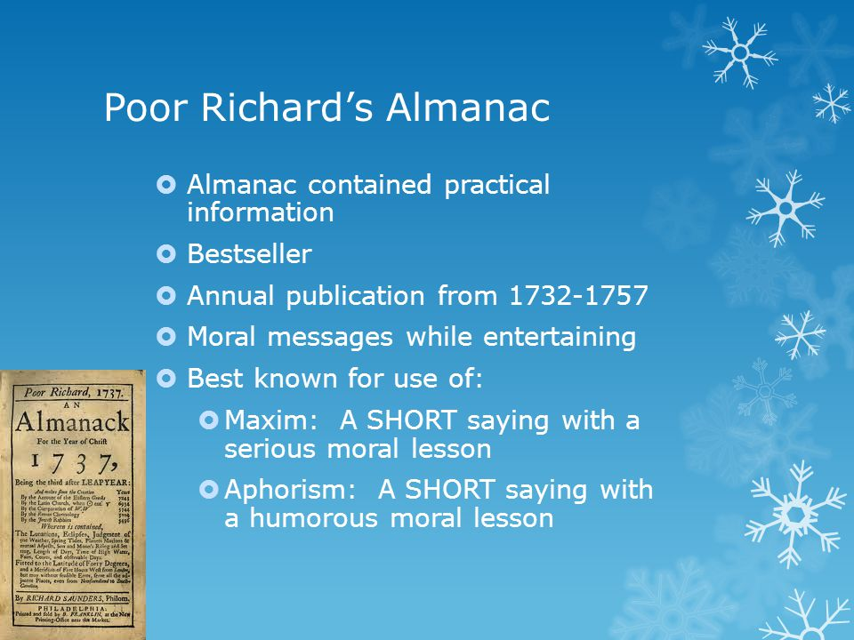 Poor Richard's Almanac  Almanac contained practical information  Bestseller  Annual publication from 1732-1757  Moral messages while entertaining  Best known for use of:  Maxim: A SHORT saying with a serious moral lesson  Aphorism: A SHORT saying with a humorous moral lesson