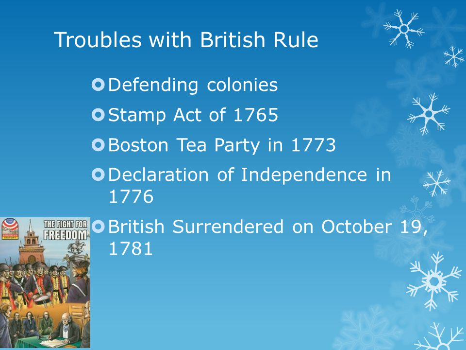 Troubles with British Rule  Defending colonies  Stamp Act of 1765  Boston Tea Party in 1773  Declaration of Independence in 1776  British Surrendered on October 19, 1781