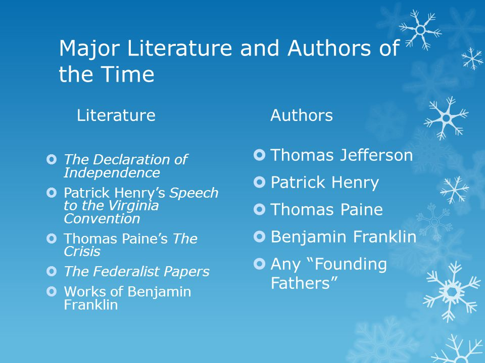 Major Literature and Authors of the Time Literature  The Declaration of Independence  Patrick Henry's Speech to the Virginia Convention  Thomas Paine's The Crisis  The Federalist Papers  Works of Benjamin Franklin Authors  Thomas Jefferson  Patrick Henry  Thomas Paine  Benjamin Franklin  Any Founding Fathers