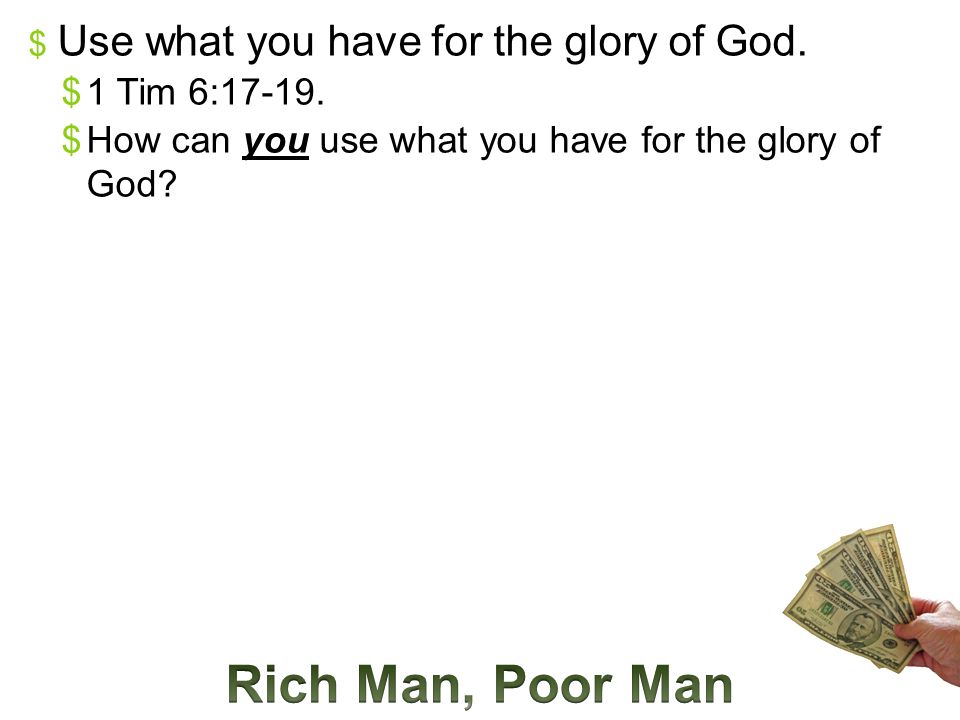  Use what you have for the glory of God.  1 Tim 6:17-19.