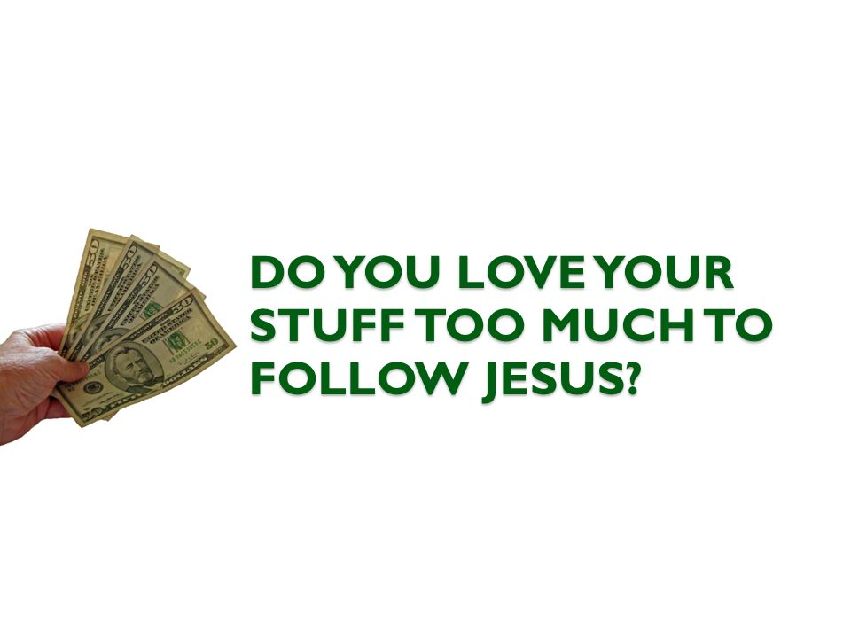 DO YOU LOVE YOUR STUFF TOO MUCH TO FOLLOW JESUS