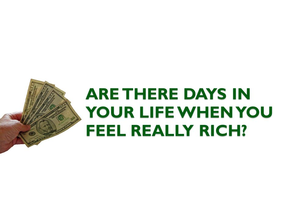 ARE THERE DAYS IN YOUR LIFE WHEN YOU FEEL REALLY RICH?