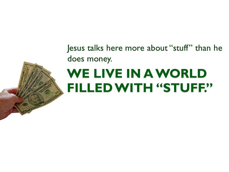 WE LIVE IN A WORLD FILLED WITH STUFF. Jesus talks here more about stuff than he does money.