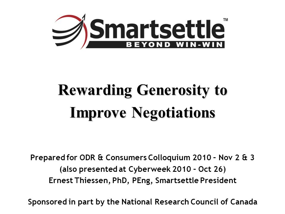 Rewarding Generosity to Improve Negotiations Prepared for ODR & Consumers Colloquium 2010 – Nov 2 & 3 (also presented at Cyberweek 2010 – Oct 26) Ernest Thiessen, PhD, PEng, Smartsettle President Sponsored in part by the National Research Council of Canada