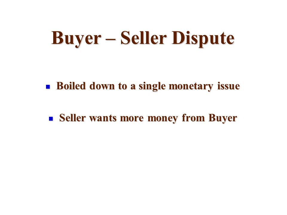 Buyer – Seller Dispute Boiled down to a single monetary issue Boiled down to a single monetary issue Seller wants more money from Buyer Seller wants more money from Buyer