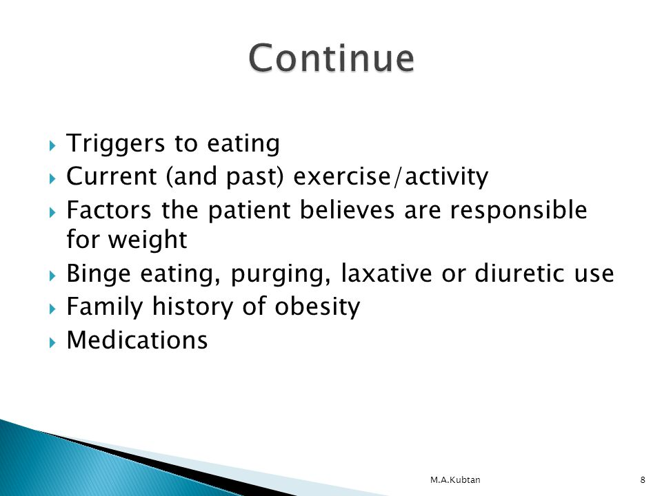  Triggers to eating  Current (and past) exercise/activity  Factors the patient believes are responsible for weight  Binge eating, purging, laxative or diuretic use  Family history of obesity  Medications M.A.Kubtan8