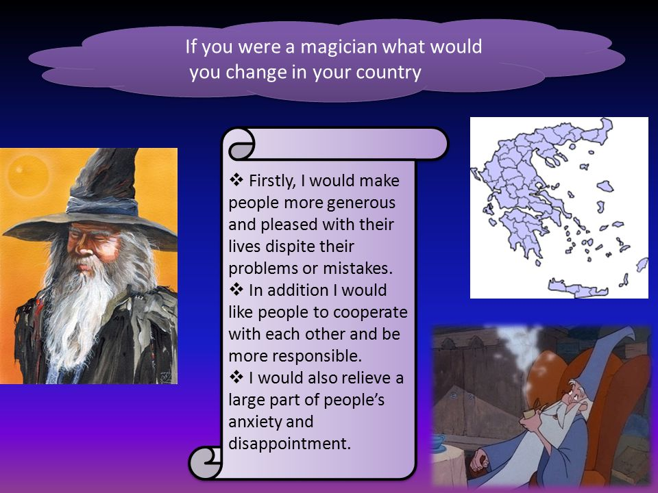 If you were a magician what would you change in your country  Firstly, I would make people more generous and pleased with their lives dispite their p