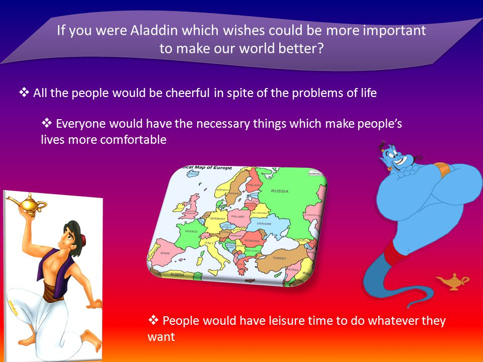 If you were Aladdin which wishes could be more important to make our world better?  All the people would be cheerful in spite of the problems of life