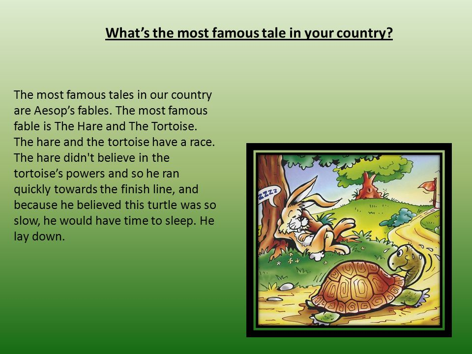 What's the most famous tale in your country? The most famous tales in our country are Aesop's fables. The most famous fable is The Hare and The Tortoi