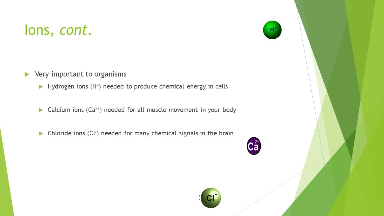 Ions, cont.  Very important to organisms  Hydrogen ions (H + ) needed to produce chemical energy in cells  Calcium ions (Ca 2+ ) needed for all mus