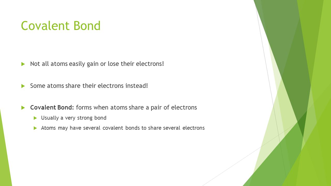 Covalent Bond  Not all atoms easily gain or lose their electrons.