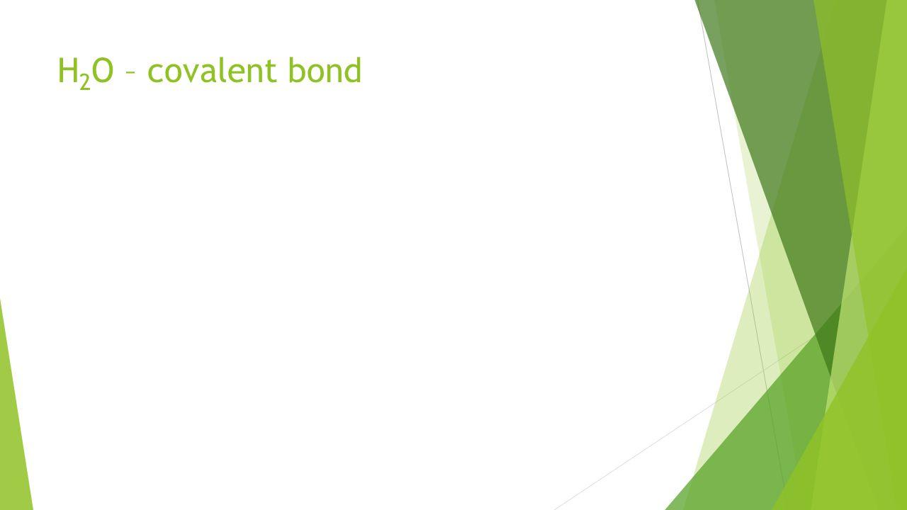 H 2 O – covalent bond