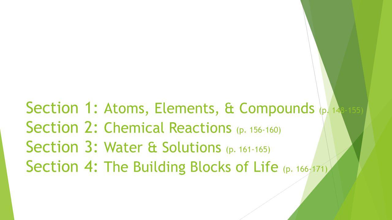 Section 1: Atoms, Elements, & Compounds (p. 148-155) Section 2: Chemical Reactions (p. 156-160) Section 3: Water & Solutions (p. 161-165) Section 4: T
