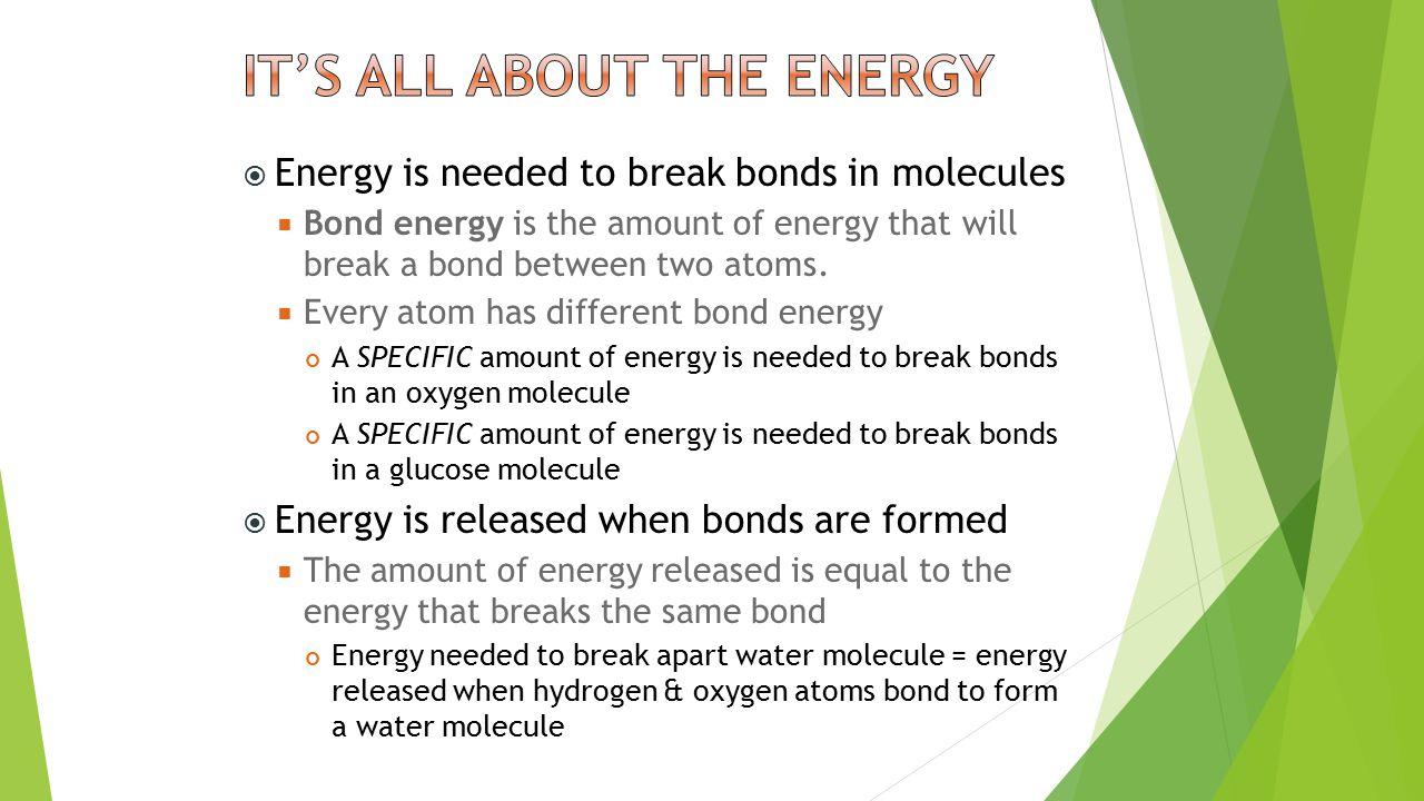  Energy is needed to break bonds in molecules  Bond energy is the amount of energy that will break a bond between two atoms.
