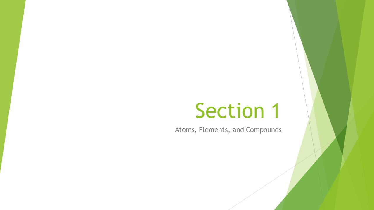 Section 1 Atoms, Elements, and Compounds