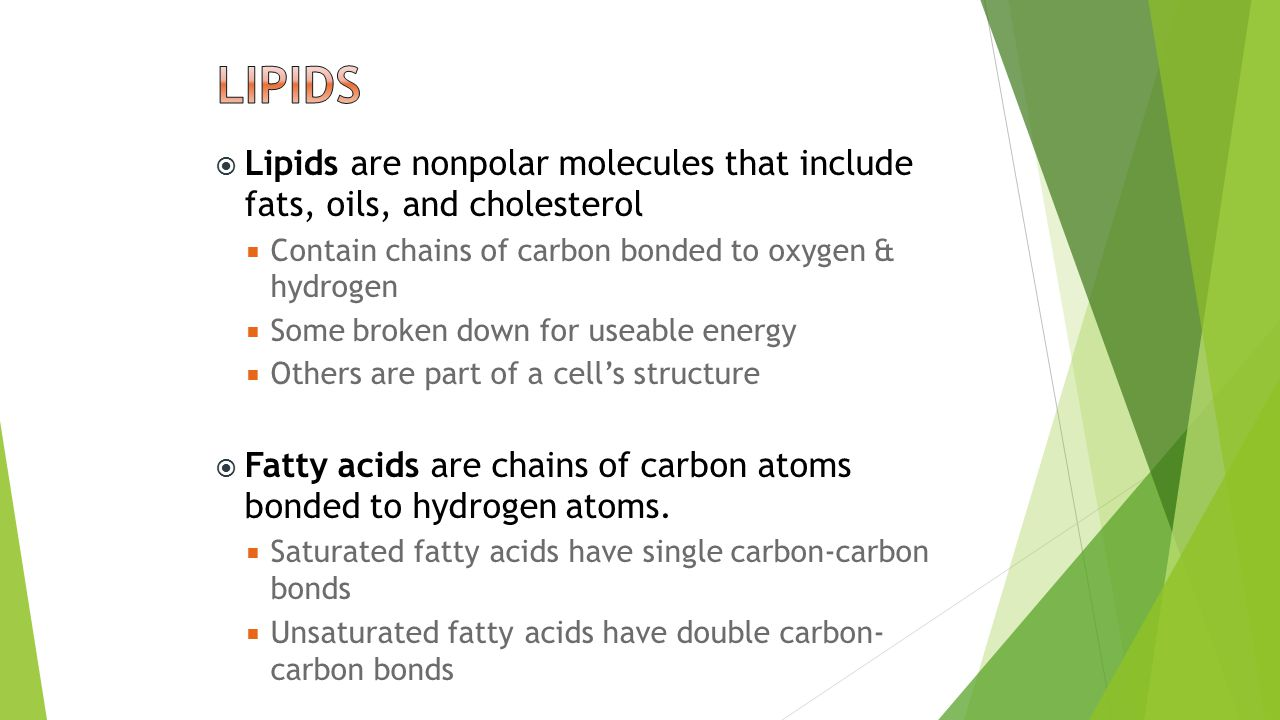  Lipids are nonpolar molecules that include fats, oils, and cholesterol  Contain chains of carbon bonded to oxygen & hydrogen  Some broken down for useable energy  Others are part of a cell's structure  Fatty acids are chains of carbon atoms bonded to hydrogen atoms.