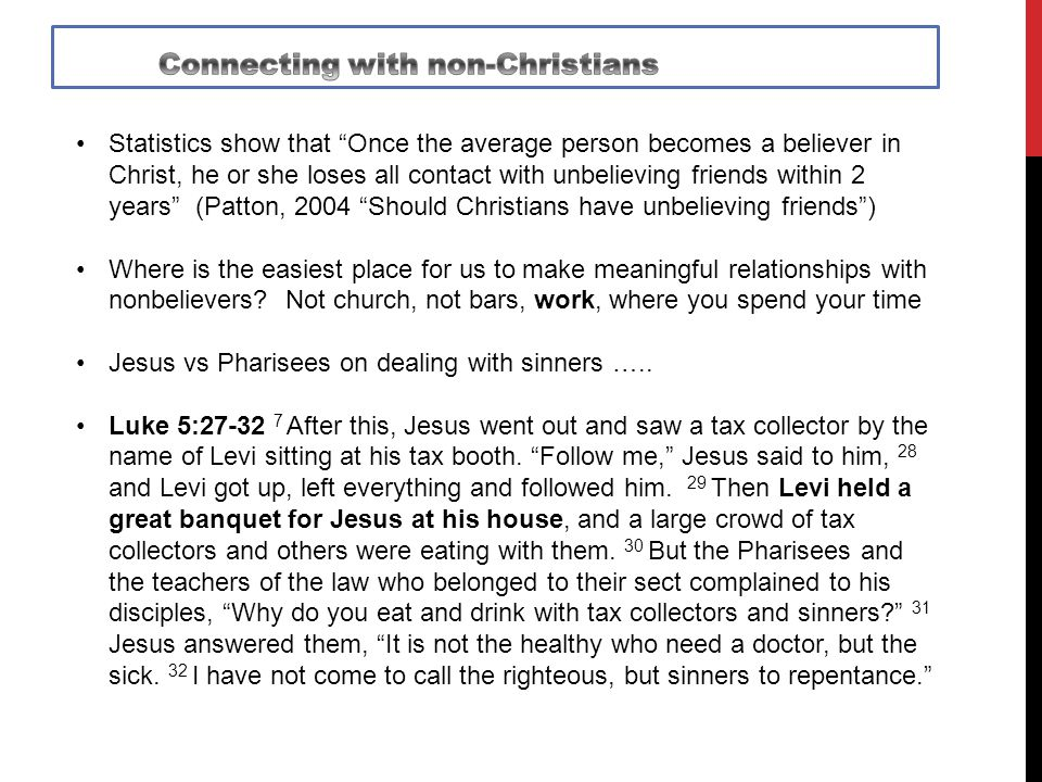 Statistics show that Once the average person becomes a believer in Christ, he or she loses all contact with unbelieving friends within 2 years (Patton, 2004 Should Christians have unbelieving friends ) Where is the easiest place for us to make meaningful relationships with nonbelievers.