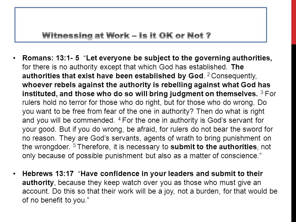 Romans: 13:1- 5 Let everyone be subject to the governing authorities, for there is no authority except that which God has established.