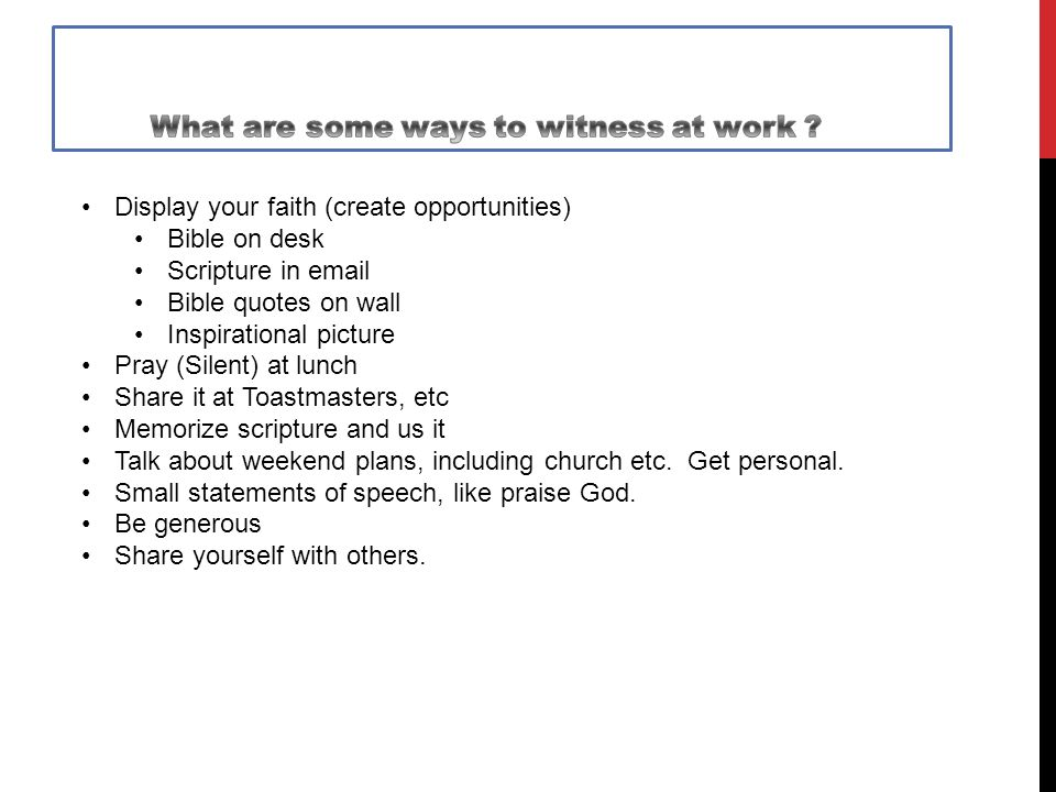 Display your faith (create opportunities) Bible on desk Scripture in email Bible quotes on wall Inspirational picture Pray (Silent) at lunch Share it at Toastmasters, etc Memorize scripture and us it Talk about weekend plans, including church etc.